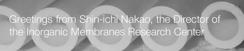 Greetings from Shin-ichi Nakao, the Director of the Inorganic Membranes Research Center